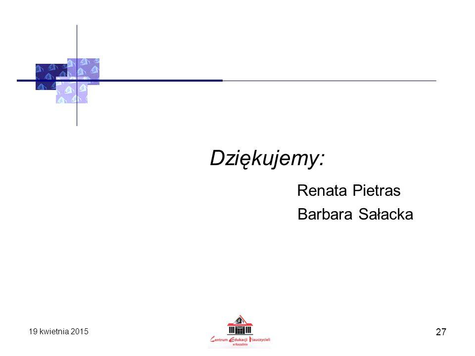 Dziękujemy: Renata Pietras Barbara Sałacka 13 kwietnia 2017