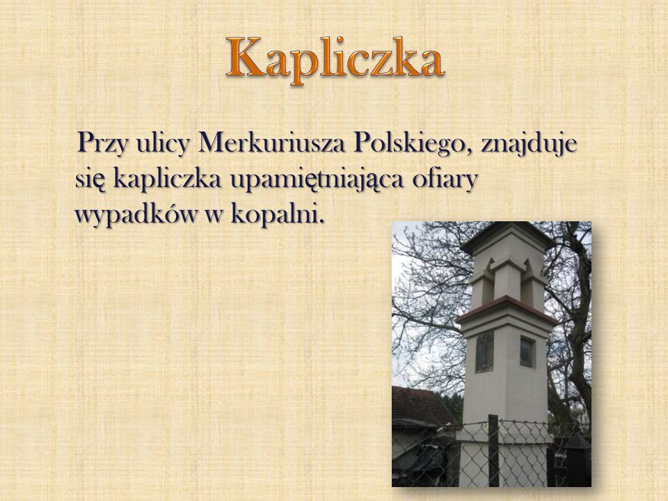 Kapliczka Przy ulicy Merkuriusza Polskiego, znajduje się kapliczka upamiętniająca ofiary wypadków w kopalni.