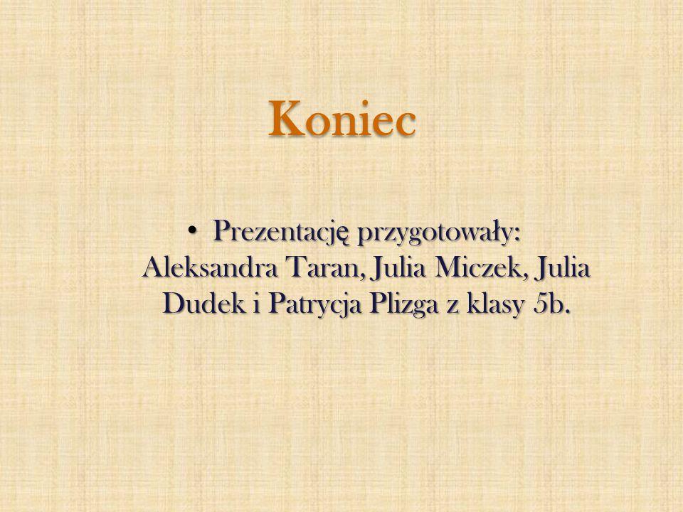 Koniec Prezentację przygotowały: Aleksandra Taran, Julia Miczek, Julia Dudek i Patrycja Plizga z klasy 5b.