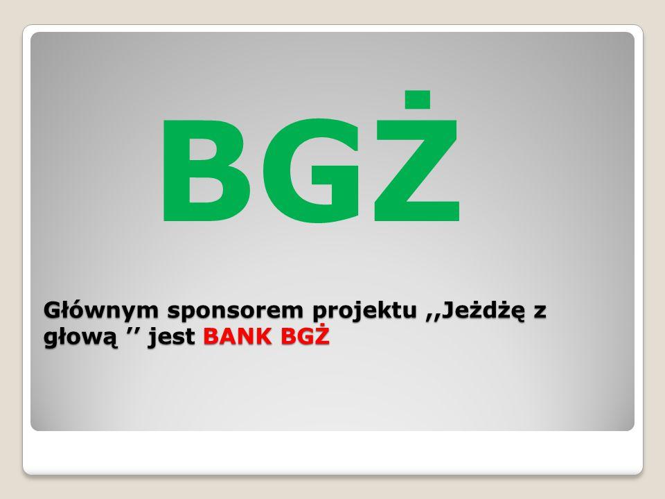 Głównym sponsorem projektu ,,Jeżdżę z głową '' jest BANK BGŻ