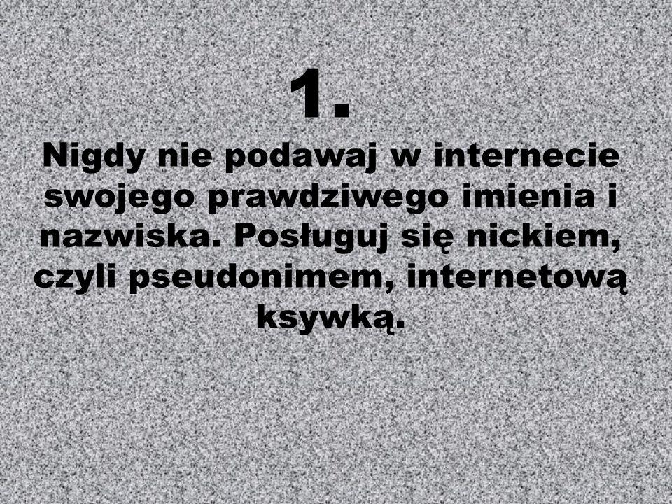 1. Nigdy nie podawaj w internecie swojego prawdziwego imienia i nazwiska.