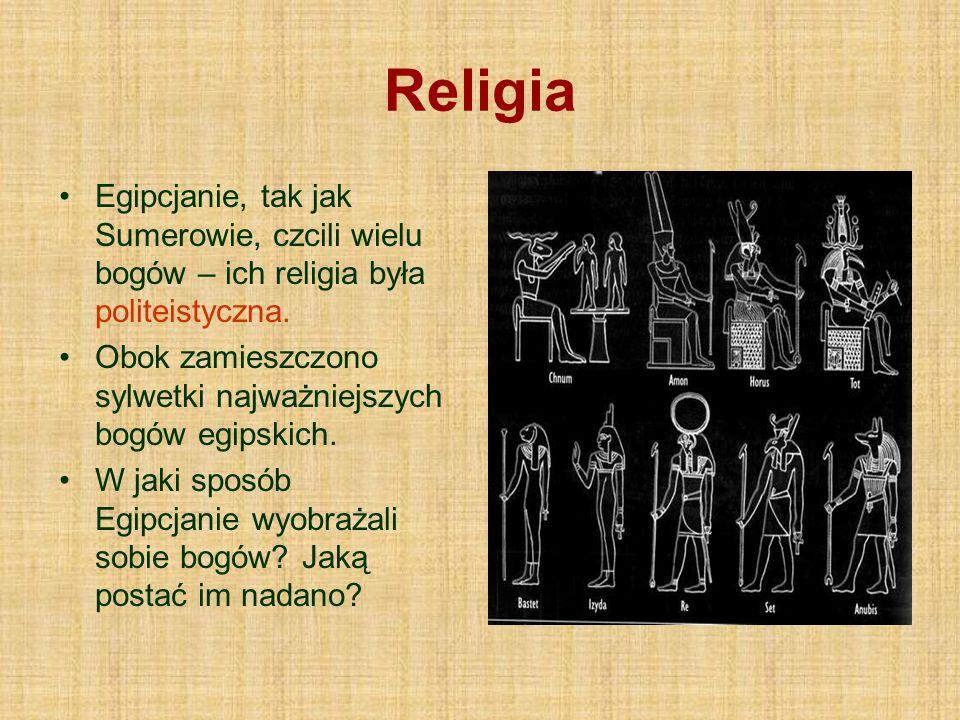 Religia Egipcjanie, tak jak Sumerowie, czcili wielu bogów – ich religia była politeistyczna.