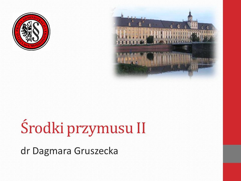 Środki przymusu II dr Dagmara Gruszecka