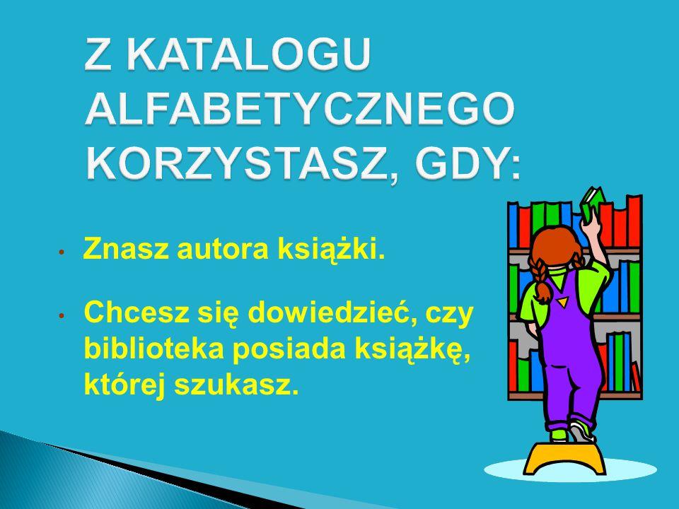 Z KATALOGU ALFABETYCZNEGO KORZYSTASZ, GDY: