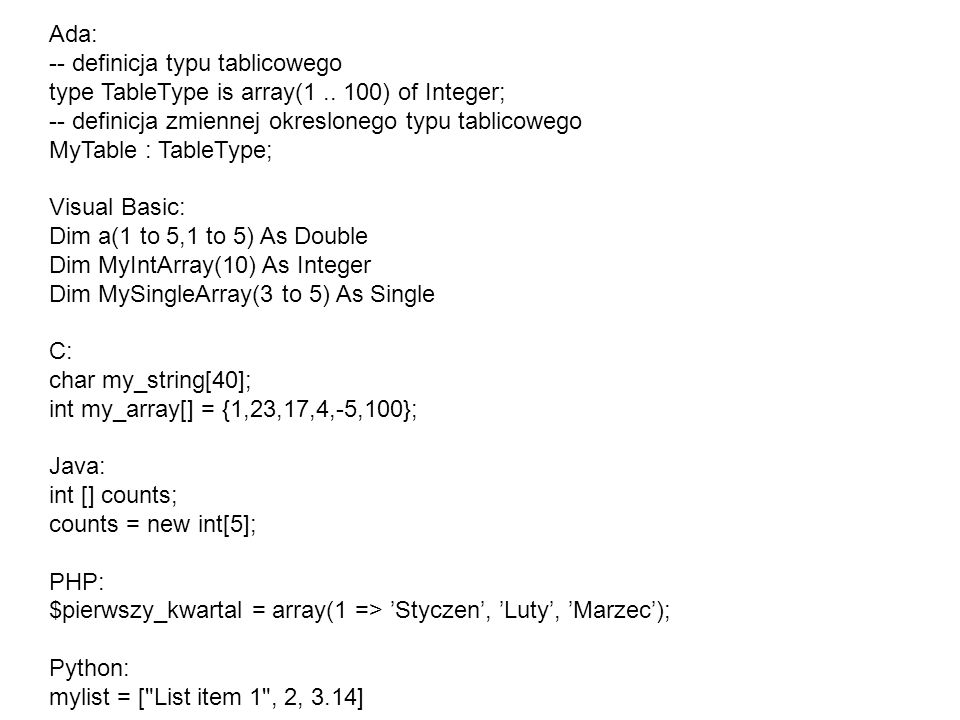 Ada: -- definicja typu tablicowego. type TableType is array(1 .. 100) of Integer; -- definicja zmiennej okreslonego typu tablicowego.