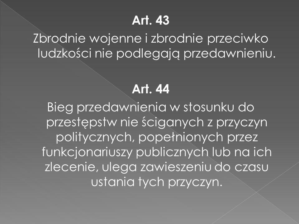 Art. 43 Zbrodnie wojenne i zbrodnie przeciwko ludzkości nie podlegają przedawnieniu.