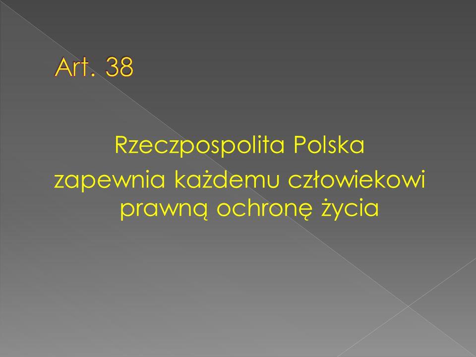 Art. 38 Rzeczpospolita Polska zapewnia każdemu człowiekowi prawną ochronę życia
