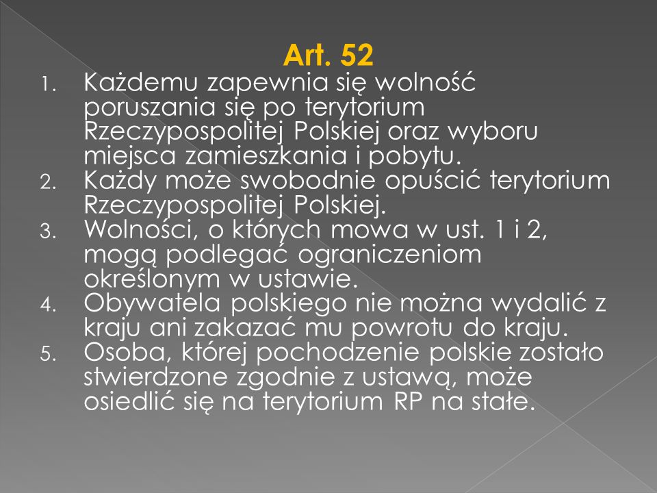 Art. 52 Każdemu zapewnia się wolność poruszania się po terytorium Rzeczypospolitej Polskiej oraz wyboru miejsca zamieszkania i pobytu.