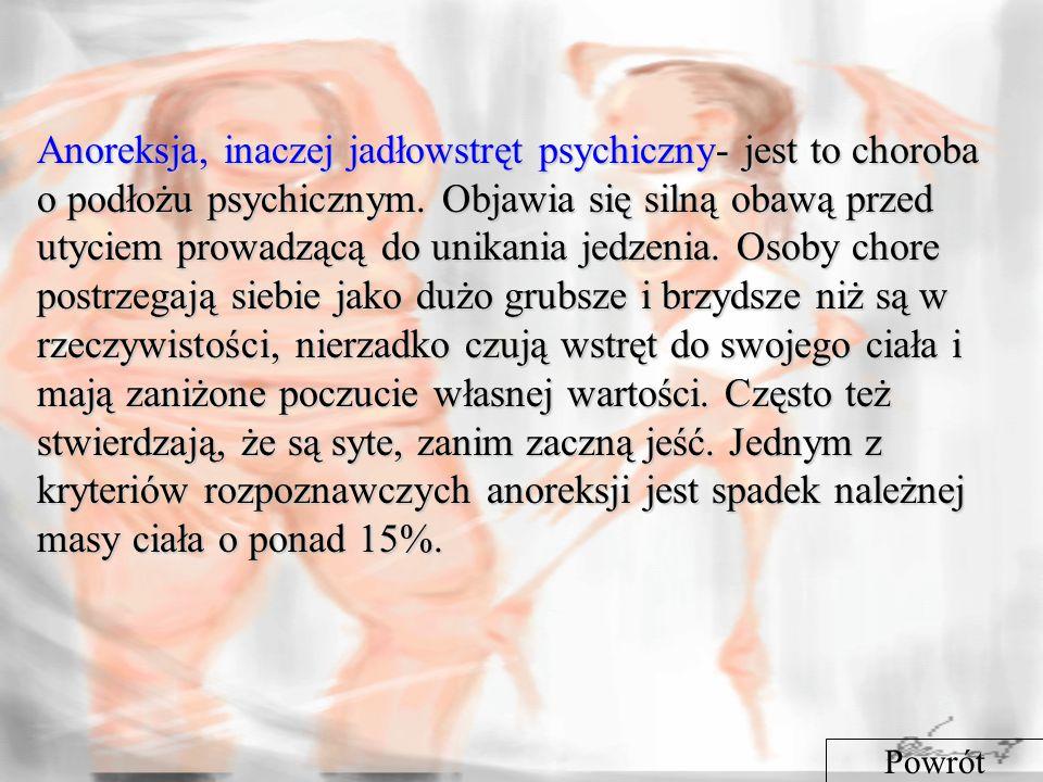 Anoreksja, inaczej jadłowstręt psychiczny- jest to choroba o podłożu psychicznym. Objawia się silną obawą przed utyciem prowadzącą do unikania jedzenia. Osoby chore postrzegają siebie jako dużo grubsze i brzydsze niż są w rzeczywistości, nierzadko czują wstręt do swojego ciała i mają zaniżone poczucie własnej wartości. Często też stwierdzają, że są syte, zanim zaczną jeść. Jednym z kryteriów rozpoznawczych anoreksji jest spadek należnej masy ciała o ponad 15%.