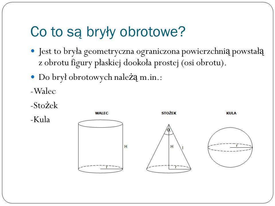 Co to są bryły obrotowe Jest to bryła geometryczna ograniczona powierzchnią powstałą z obrotu figury płaskiej dookoła prostej (osi obrotu).