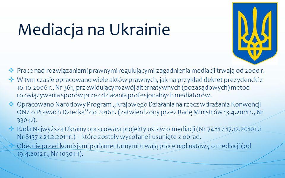 Mediacja na Ukrainie Prace nad rozwiązaniami prawnymi regulującymi zagadnienia mediacji trwają od 2000 r.