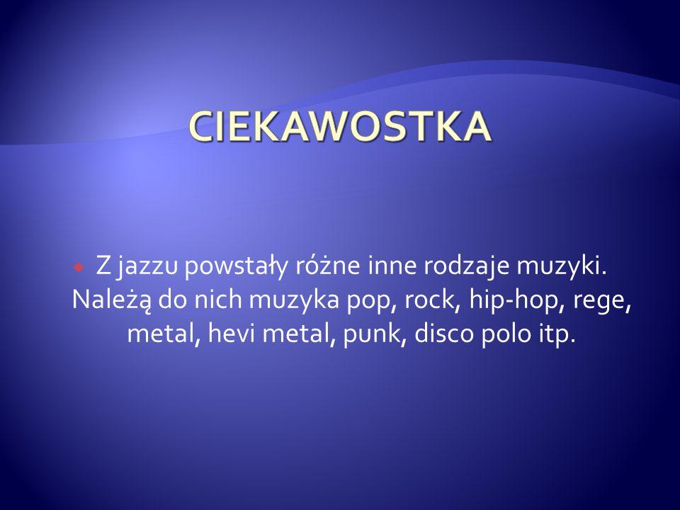 CIEKAWOSTKA Z jazzu powstały różne inne rodzaje muzyki.