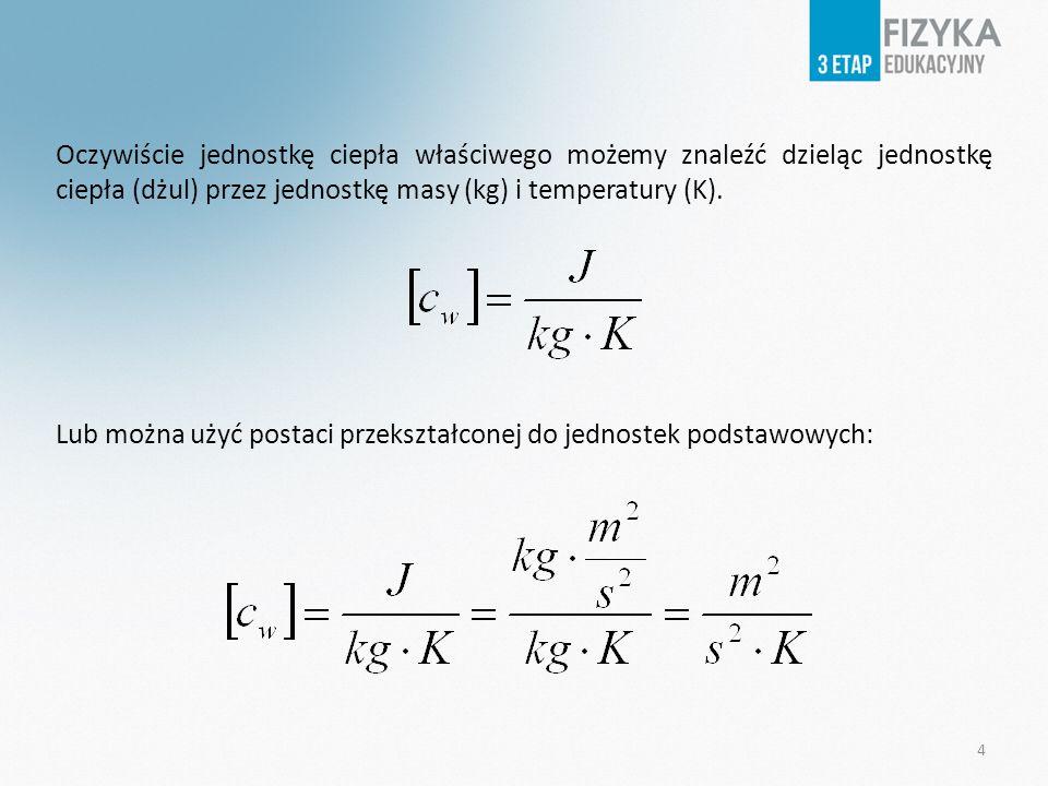 Oczywiście jednostkę ciepła właściwego możemy znaleźć dzieląc jednostkę ciepła (dżul) przez jednostkę masy (kg) i temperatury (K).