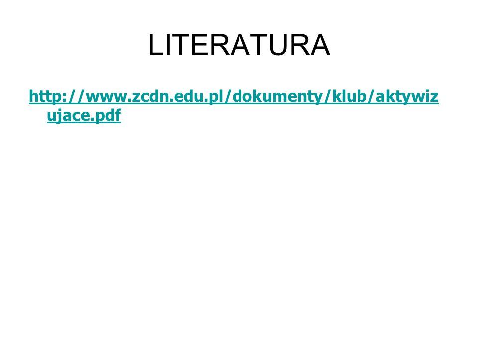 LITERATURA http://www.zcdn.edu.pl/dokumenty/klub/aktywizujace.pdf