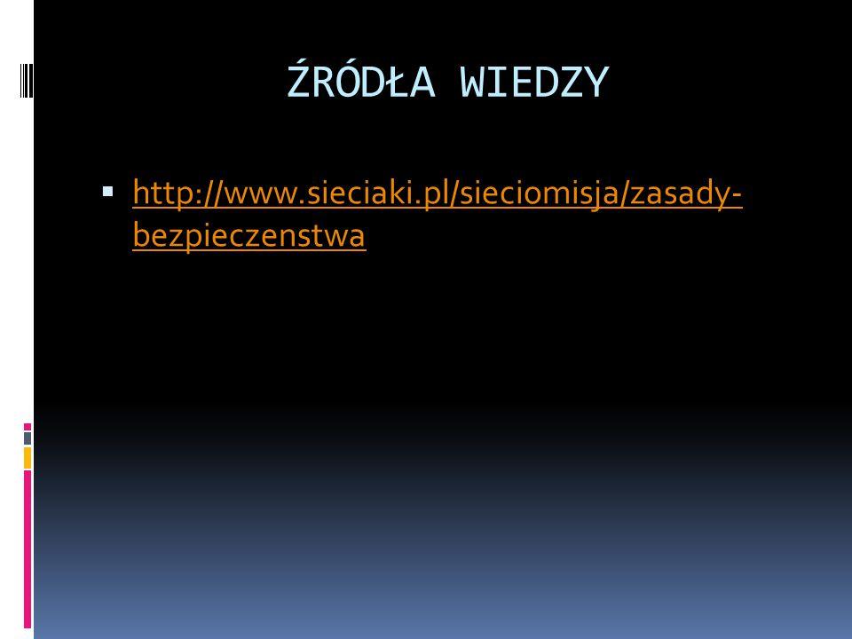 ŹRÓDŁA WIEDZY http://www.sieciaki.pl/sieciomisja/zasady- bezpieczenstwa