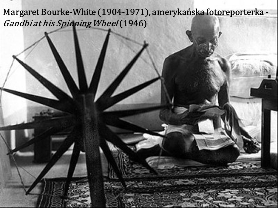 Margaret Bourke-White (1904-1971), amerykańska fotoreporterka - Gandhi at his Spinning Wheel (1946)