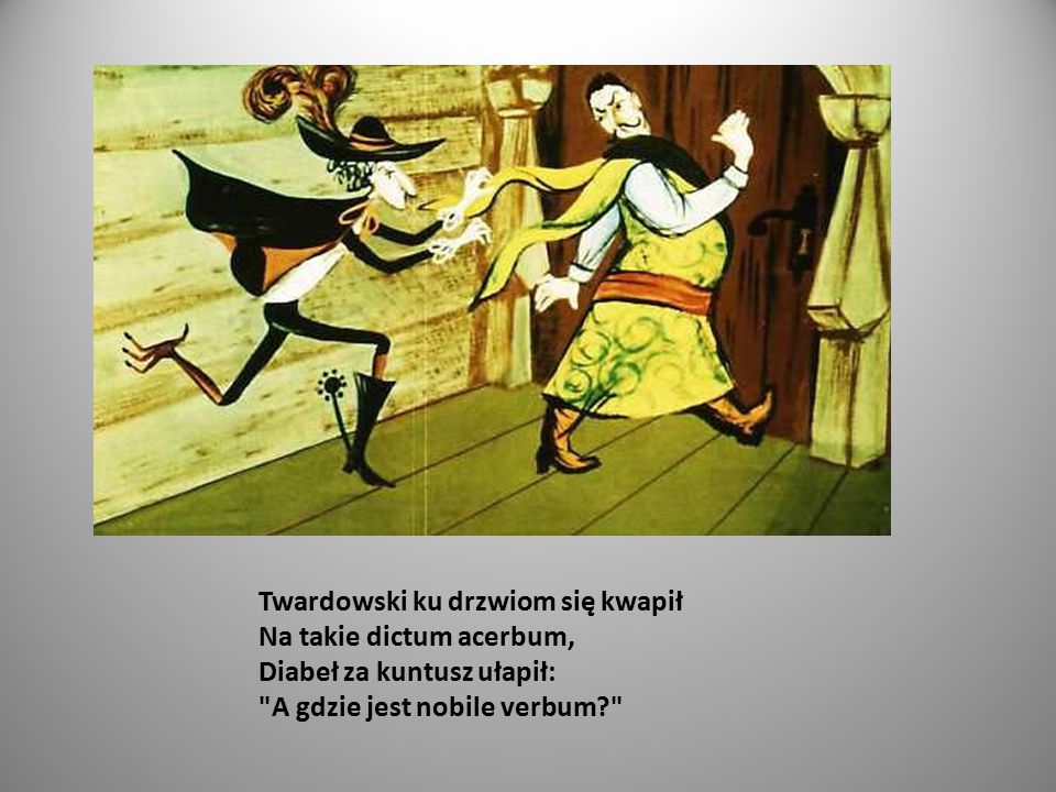 Twardowski ku drzwiom się kwapił Na takie dictum acerbum, Diabeł za kuntusz ułapił: A gdzie jest nobile verbum