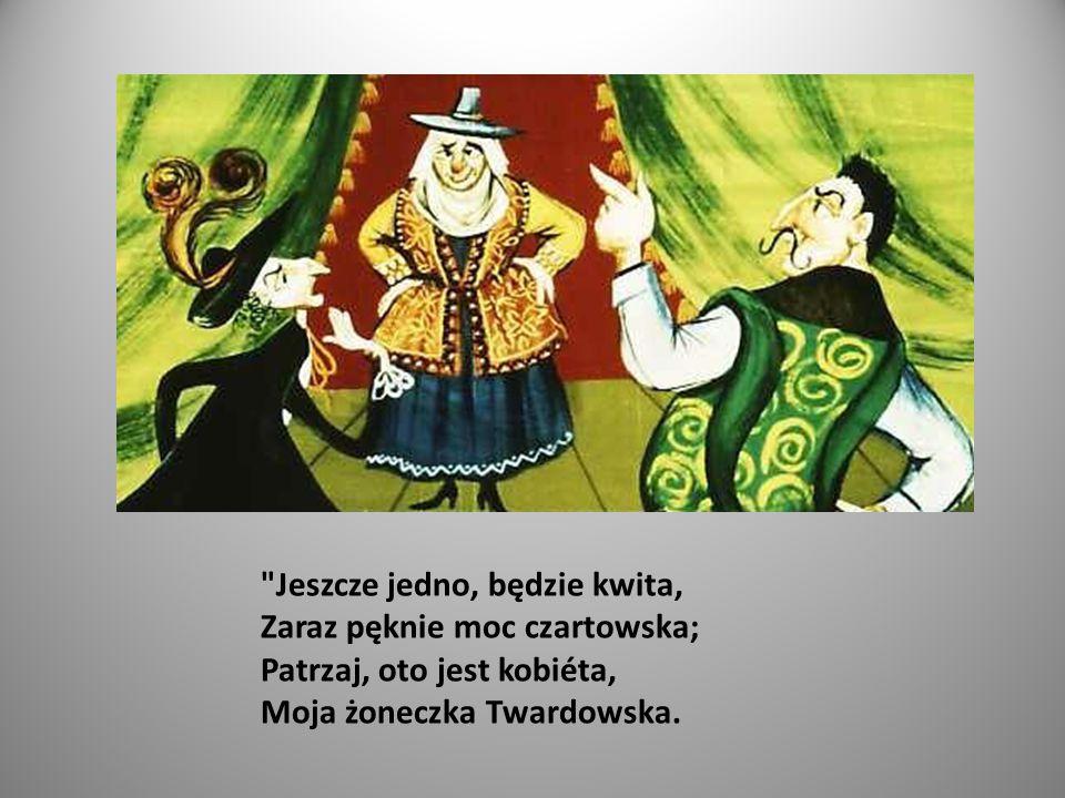 Jeszcze jedno, będzie kwita, Zaraz pęknie moc czartowska; Patrzaj, oto jest kobiéta, Moja żoneczka Twardowska.