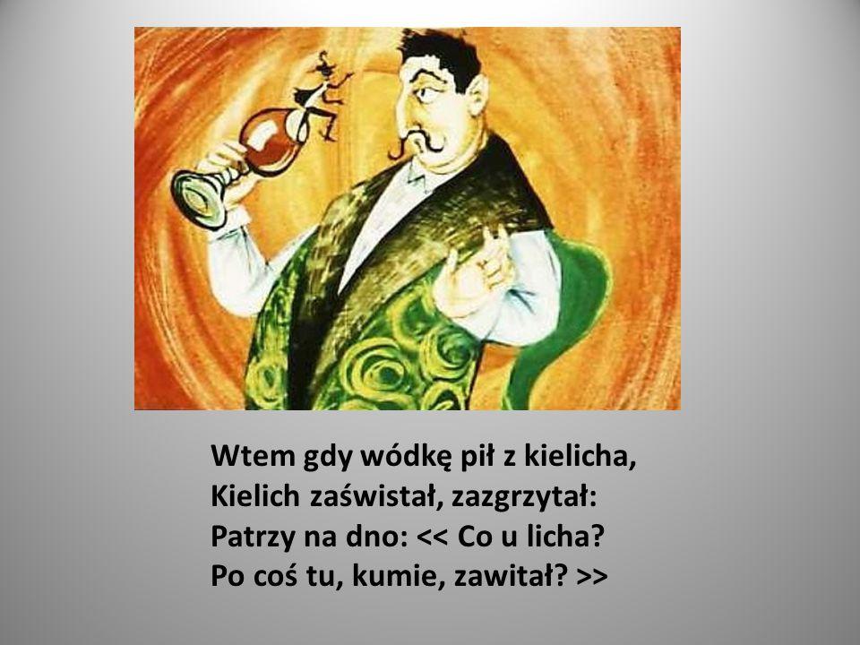 Wtem gdy wódkę pił z kielicha, Kielich zaświstał, zazgrzytał: Patrzy na dno: << Co u licha.