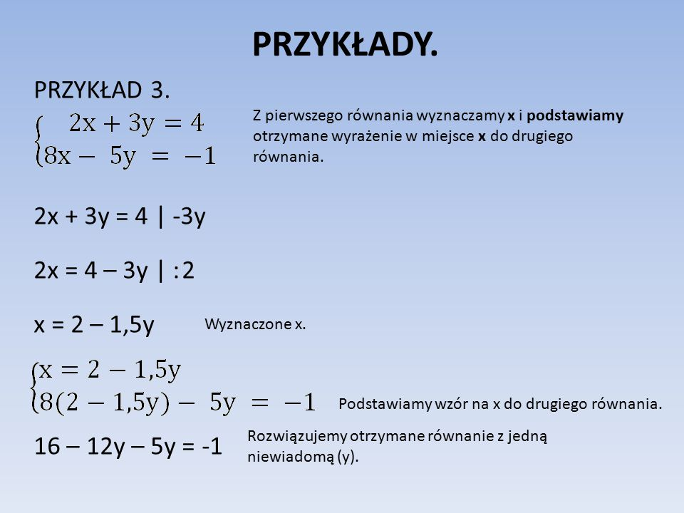 PRZYKŁADY. PRZYKŁAD 3. 2x + 3y = 4 | -3y 2x = 4 – 3y | : 2 x = 2 – 1,5y 16 – 12y – 5y = -1