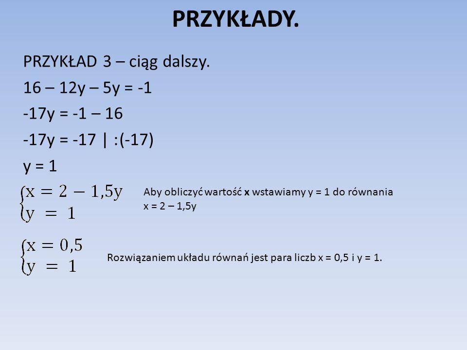 PRZYKŁADY. PRZYKŁAD 3 – ciąg dalszy. 16 – 12y – 5y = -1 -17y = -1 – 16