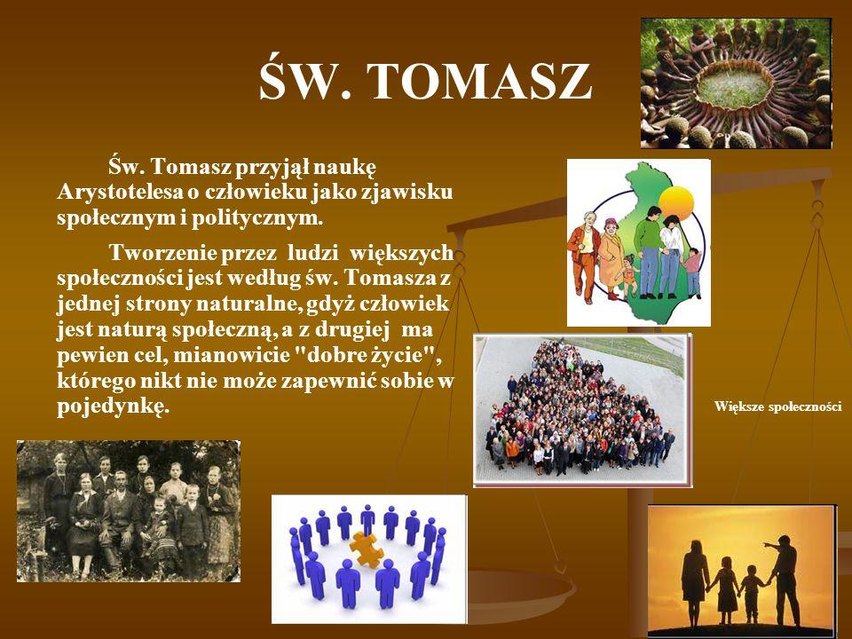 ŚW. TOMASZ Św. Tomasz przyjął naukę Arystotelesa o człowieku jako zjawisku społecznym i politycznym.