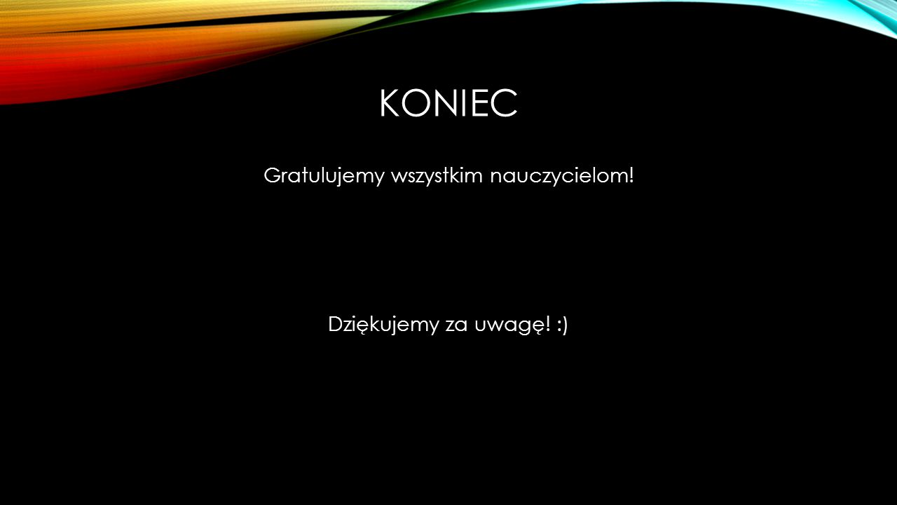 Gratulujemy wszystkim nauczycielom! Dziękujemy za uwagę! :)