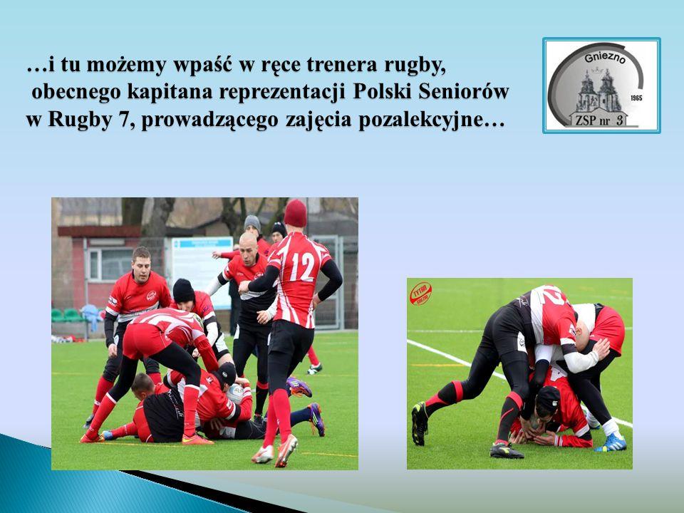 …i tu możemy wpaść w ręce trenera rugby, obecnego kapitana reprezentacji Polski Seniorów w Rugby 7, prowadzącego zajęcia pozalekcyjne…