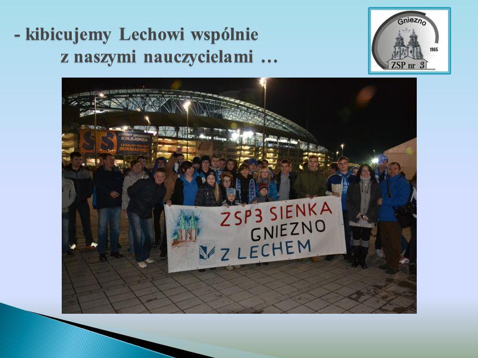 - kibicujemy Lechowi wspólnie z naszymi nauczycielami …