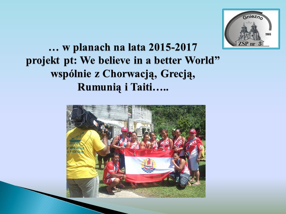 … w planach na lata 2015-2017 projekt pt: We believe in a better World wspólnie z Chorwacją, Grecją, Rumunią i Taiti…..