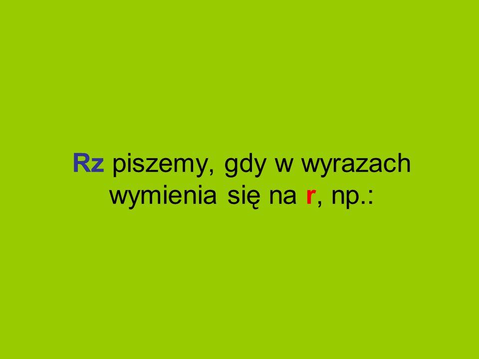 Rz piszemy, gdy w wyrazach wymienia się na r, np.: