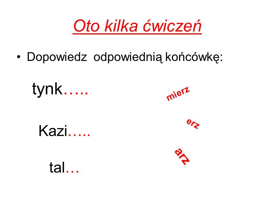 Oto kilka ćwiczeń tynk….. Kazi….. tal… Dopowiedz odpowiednią końcówkę: