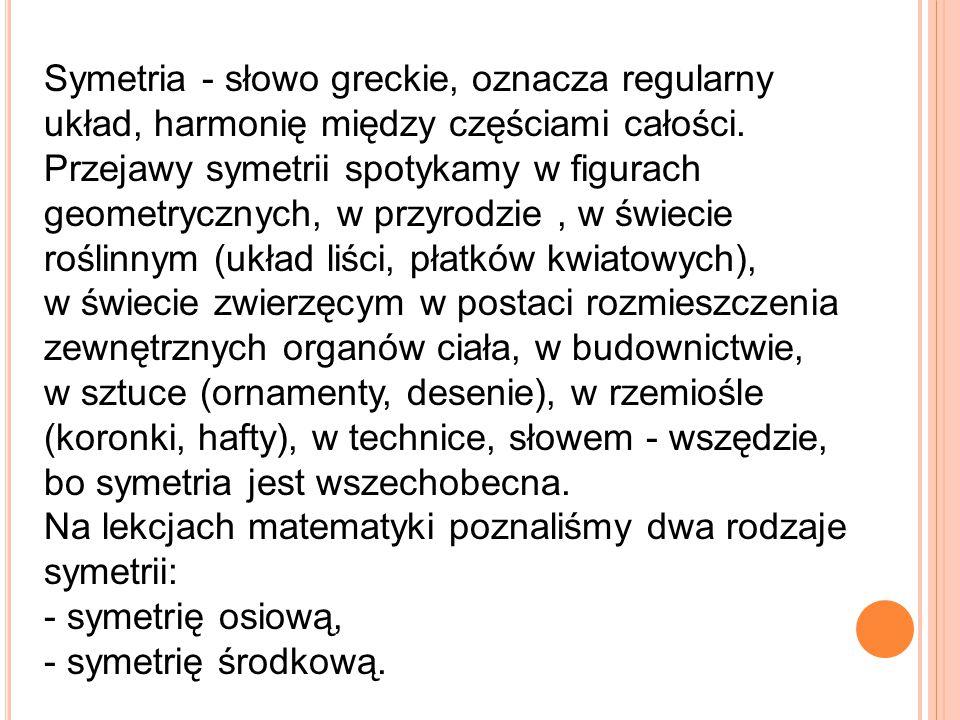 Symetria - słowo greckie, oznacza regularny układ, harmonię między częściami całości. Przejawy symetrii spotykamy w figurach geometrycznych, w przyrodzie , w świecie roślinnym (układ liści, płatków kwiatowych), w świecie zwierzęcym w postaci rozmieszczenia zewnętrznych organów ciała, w budownictwie, w sztuce (ornamenty, desenie), w rzemiośle (koronki, hafty), w technice, słowem - wszędzie, bo symetria jest wszechobecna.