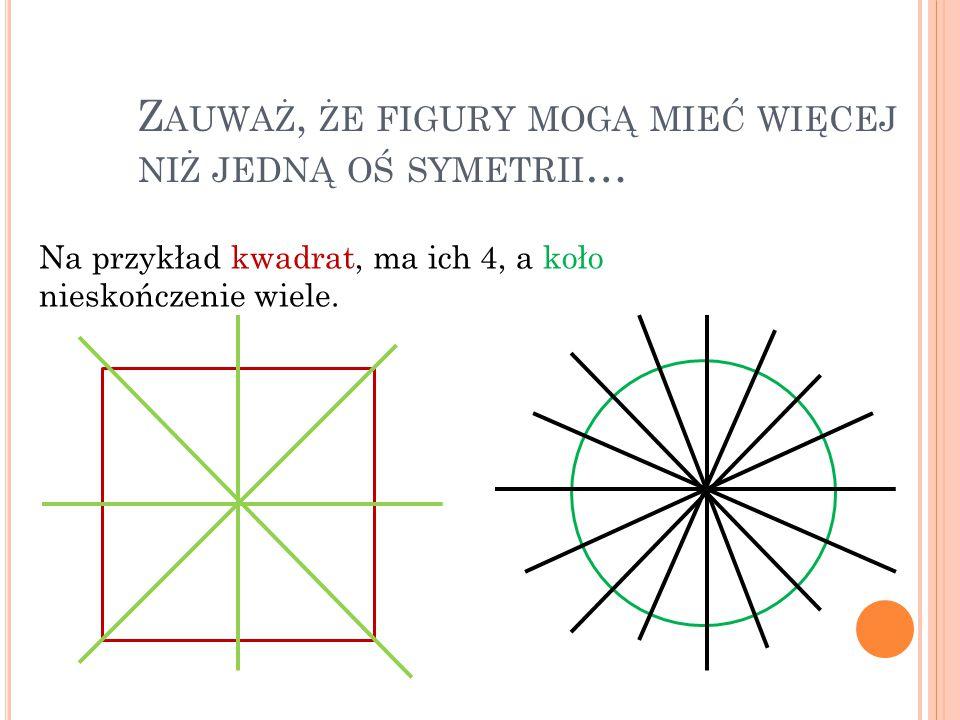 Zauważ, że figury mogą mieć więcej niż jedną oś symetrii…