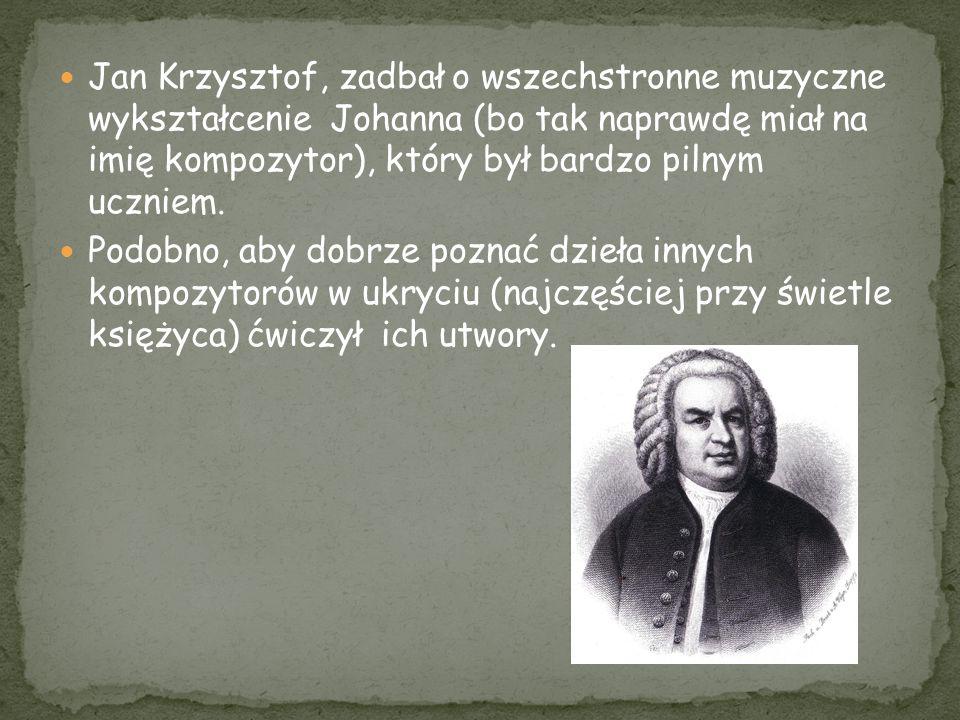 Jan Krzysztof, zadbał o wszechstronne muzyczne wykształcenie Johanna (bo tak naprawdę miał na imię kompozytor), który był bardzo pilnym uczniem.
