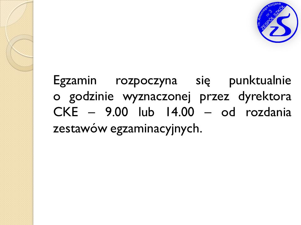 Egzamin rozpoczyna się punktualnie o godzinie wyznaczonej przez dyrektora CKE – 9.00 lub 14.00 – od rozdania zestawów egzaminacyjnych.