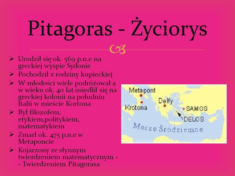 Pitagoras - Życiorys Urodził się ok. 569 p.n.e na greckiej wyspie Sydonie. Pochodził z rodziny kupieckiej.