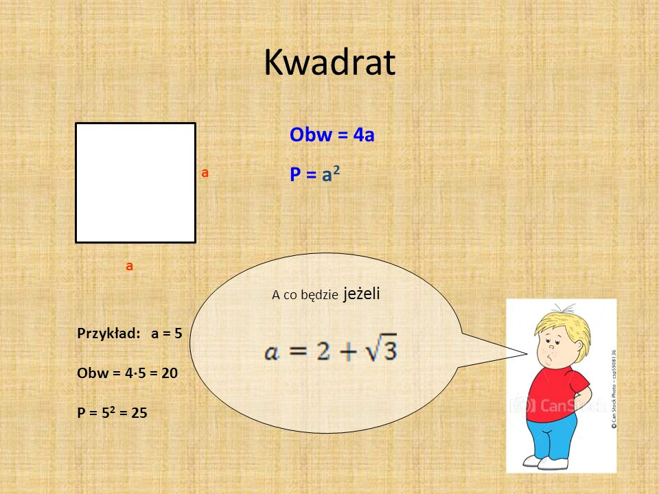 Kwadrat Obw = 4a P = a2 a a Przykład: a = 5 Obw = 45 = 20 P = 52 = 25