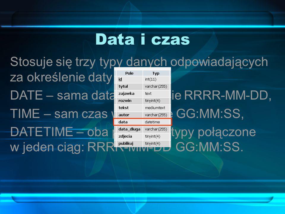 Data i czas Stosuje się trzy typy danych odpowiadających za określenie daty i czasu: DATE – sama data w formacie RRRR-MM-DD,
