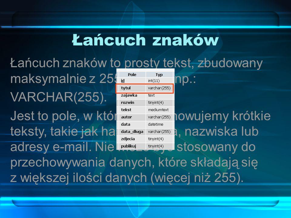 Łańcuch znaków Łańcuch znaków to prosty tekst, zbudowany maksymalnie z 255 znaków, np.: VARCHAR(255).