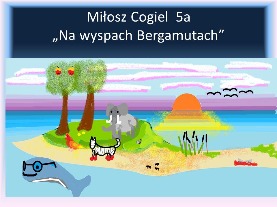 """Miłosz Cogiel 5a """"Na wyspach Bergamutach"""