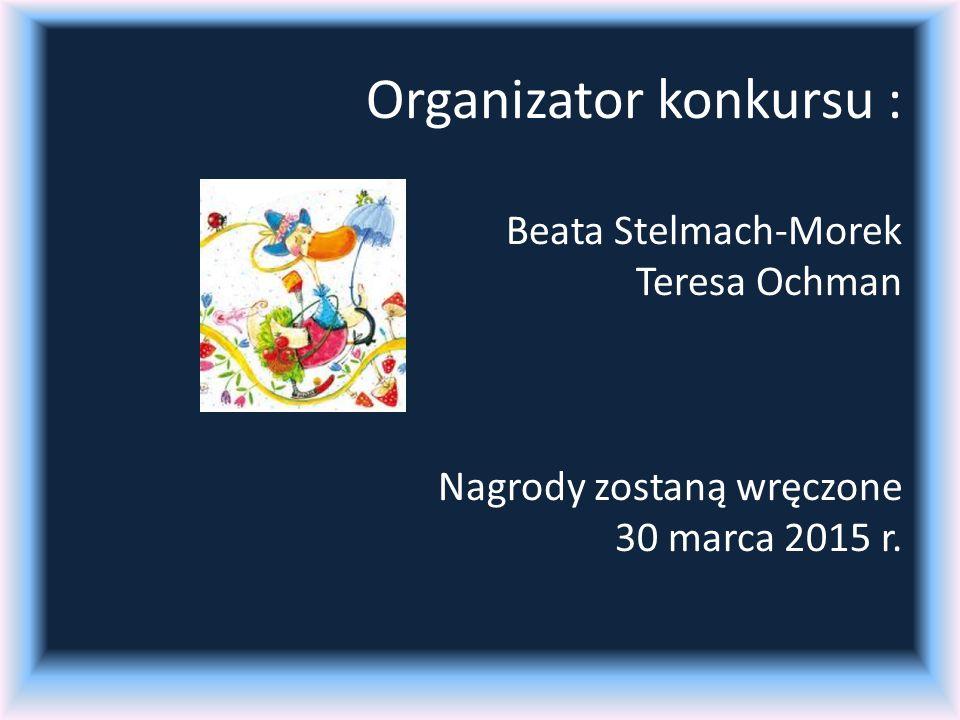 Organizator konkursu : Beata Stelmach-Morek Teresa Ochman Nagrody zostaną wręczone 30 marca 2015 r.