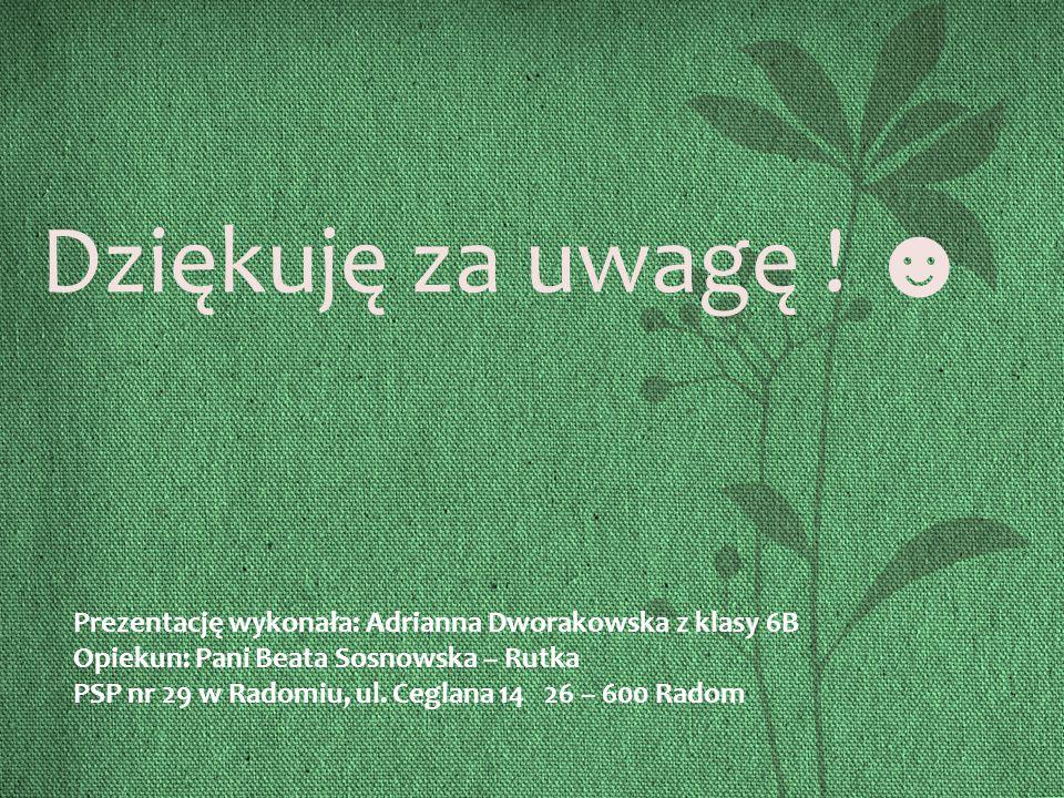 Dziękuję za uwagę ! ☻ Prezentację wykonała: Adrianna Dworakowska z klasy 6B. Opiekun: Pani Beata Sosnowska – Rutka.