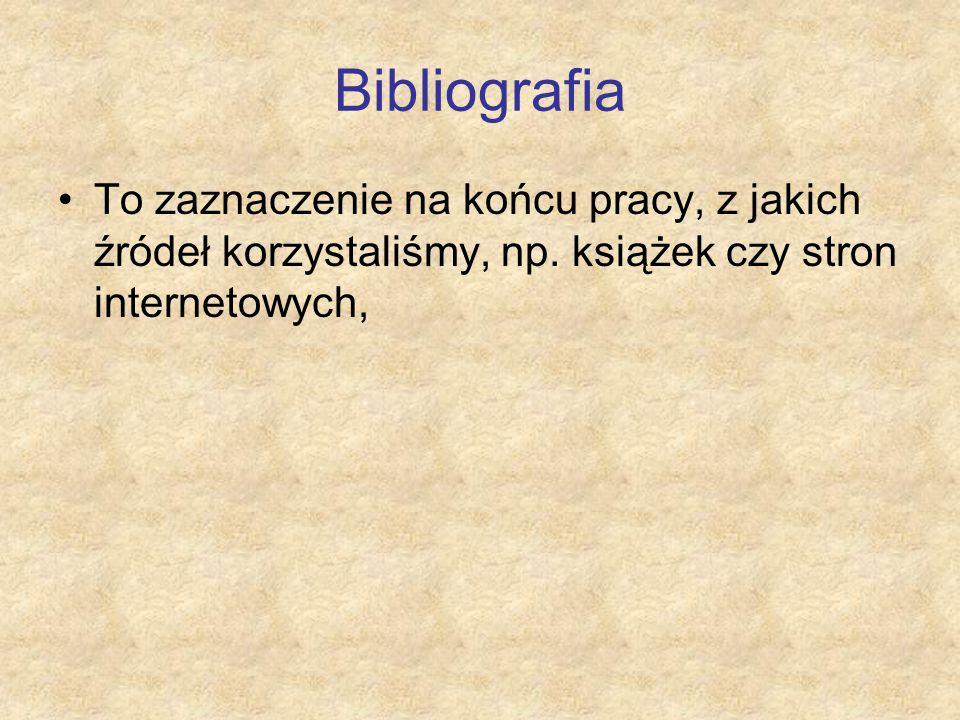 Bibliografia To zaznaczenie na końcu pracy, z jakich źródeł korzystaliśmy, np.