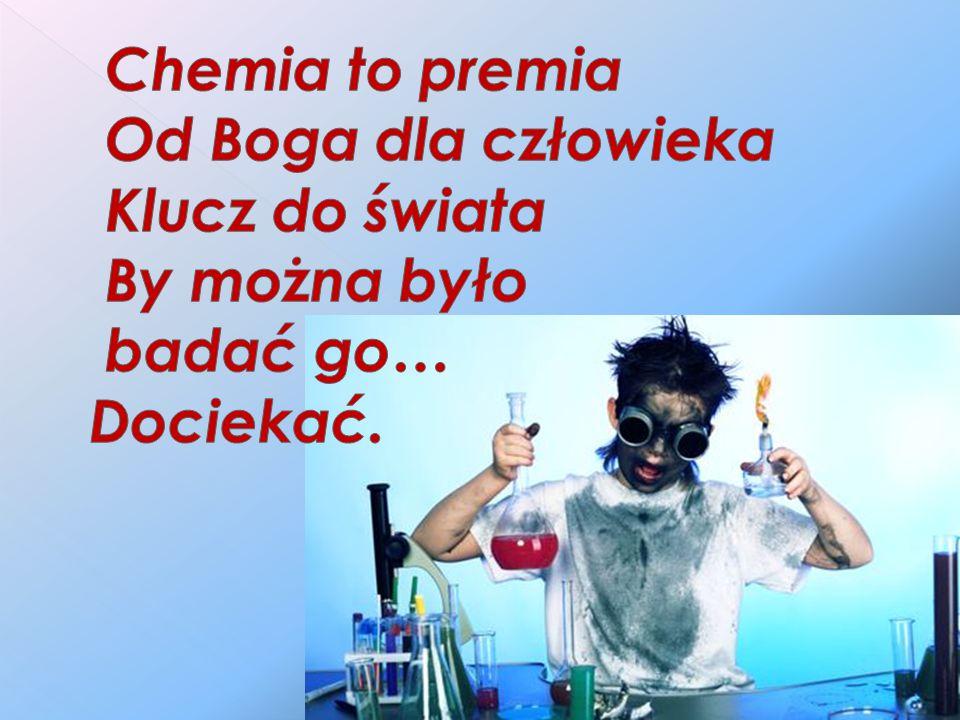 Chemia to premia Od Boga dla człowieka Klucz do świata By można było badać go… Dociekać.