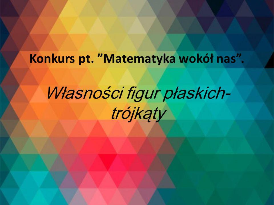 Konkurs pt. Matematyka wokół nas . Własności figur płaskich- trójkąty