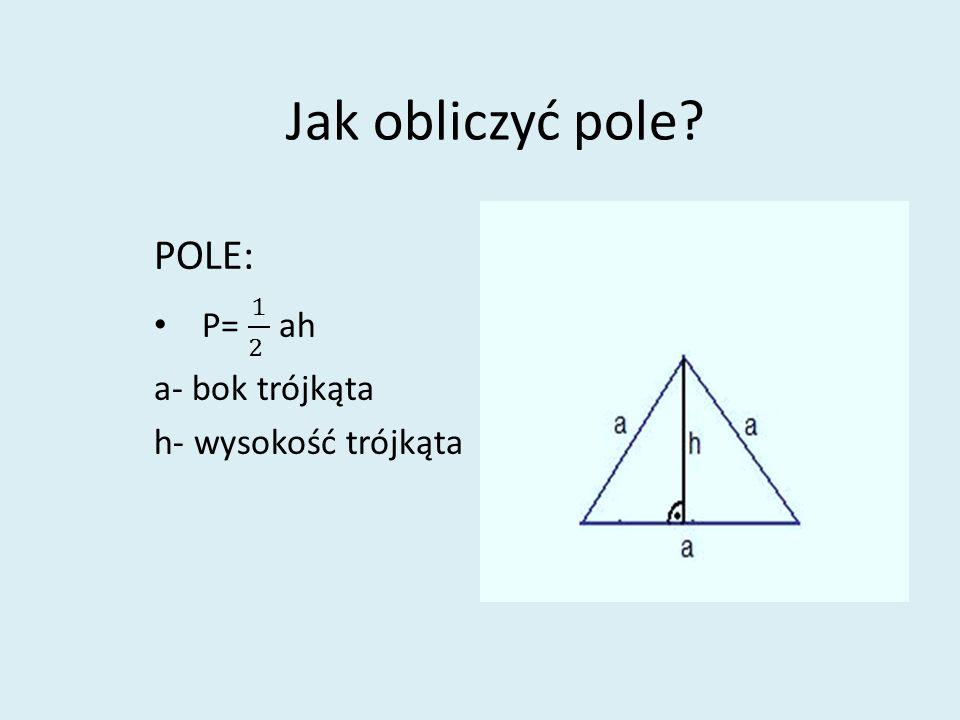 POLE: P= 1 2 ah a- bok trójkąta h- wysokość trójkąta