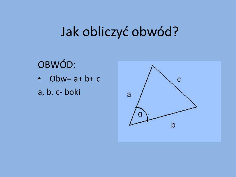 OBWÓD: Obw= a+ b+ c a, b, c- boki