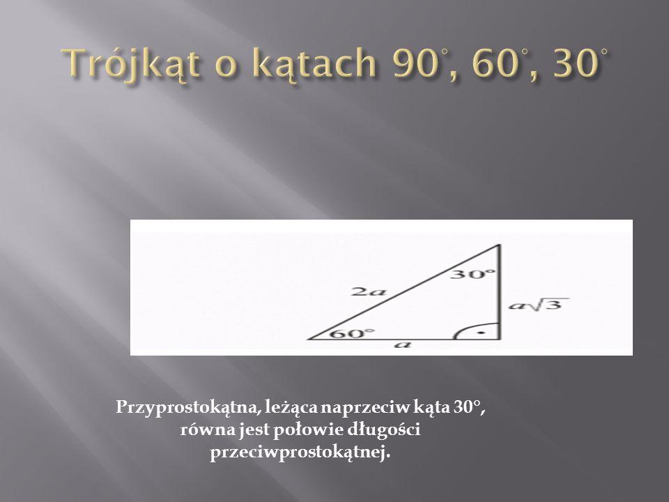 Trójkąt o kątach 90°, 60°, 30° Przyprostokątna, leżąca naprzeciw kąta 30°, równa jest połowie długości przeciwprostokątnej.