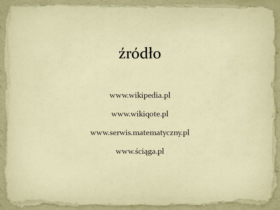 źródło www.wikipedia.pl www.wikiqote.pl www.serwis.matematyczny.pl